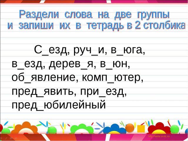 С_езд, руч_и, в_юга, в_езд, дерев_я, в_юн, об_явление, комп_ютер, пред_явить...