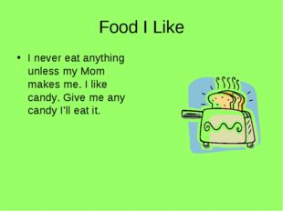 Food I Like I never eat anything unless my Mom makes me. I like candy. Give m
