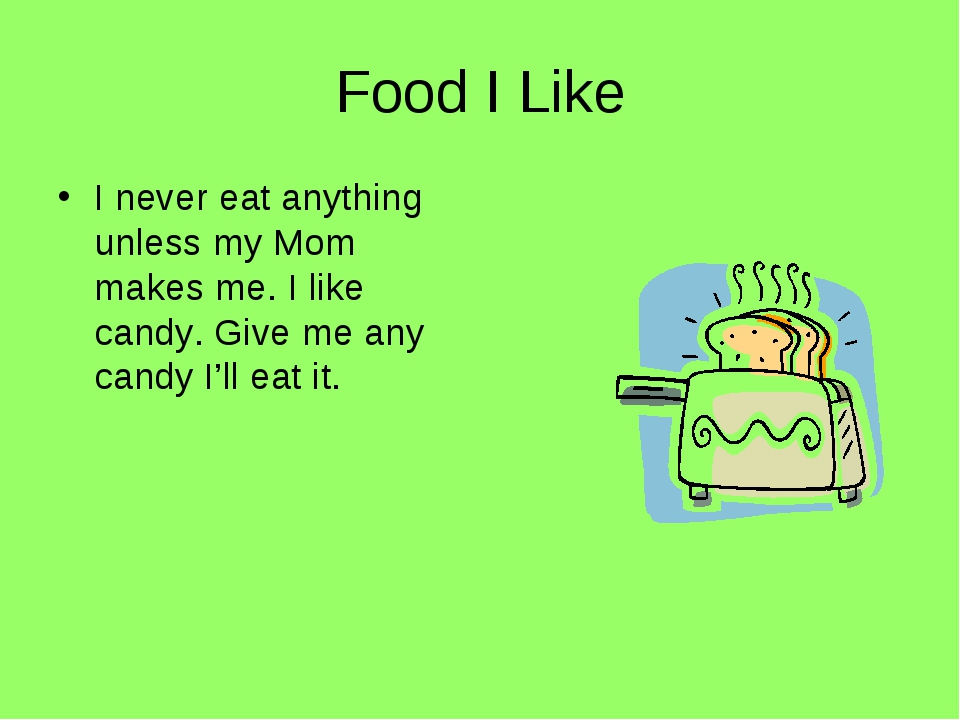 Food I Like I never eat anything unless my Mom makes me. I like candy. Give m...