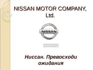 NISSAN MOTOR COMPANY, Ltd. 日産自動車株式会社 Ниссан. Превосходи ожидания