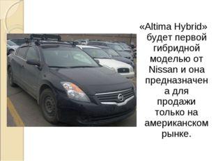 «Altima Hybrid» будет первой гибридной моделью от Nissan и она предназначена