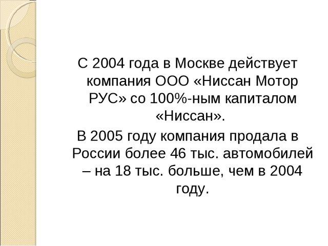 С 2004 года в Москве действует компания ООО «Ниссан Мотор РУС» со 100%-ным ка...