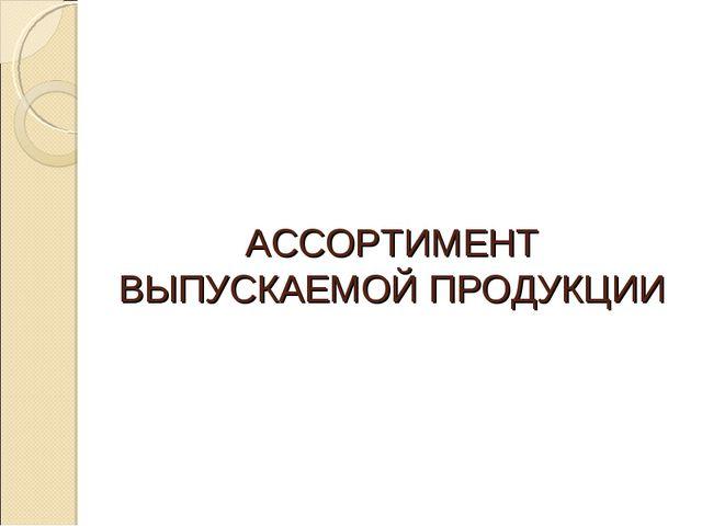 АССОРТИМЕНТ ВЫПУСКАЕМОЙ ПРОДУКЦИИ