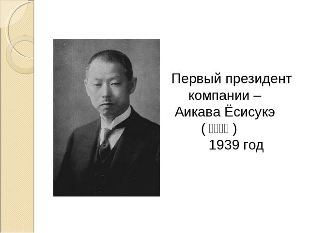 Первый президент компании – Аикава Ёсисукэ (鮎川義介) 1939 год