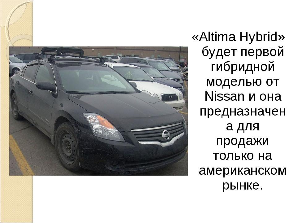 «Altima Hybrid» будет первой гибридной моделью от Nissan и она предназначена...