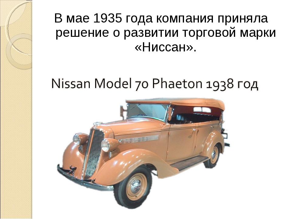 В мае 1935 года компания приняла решение о развитии торговой марки «Ниссан».