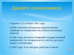 Родилась 31 октября 1962 года. В1982 окончила Кунгурское педагогическое учили