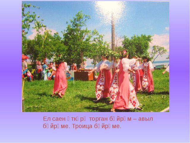 Ел саен үткәрә торган бәйрәм – авыл бәйрәме. Троица бәйрәме.