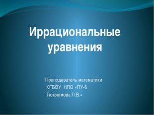 Иррациональные уравнения Преподаватель математики КГБОУ НПО «ПУ-6 Тютрюмова Л