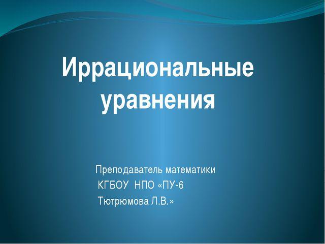 Иррациональные уравнения Преподаватель математики КГБОУ НПО «ПУ-6 Тютрюмова Л...