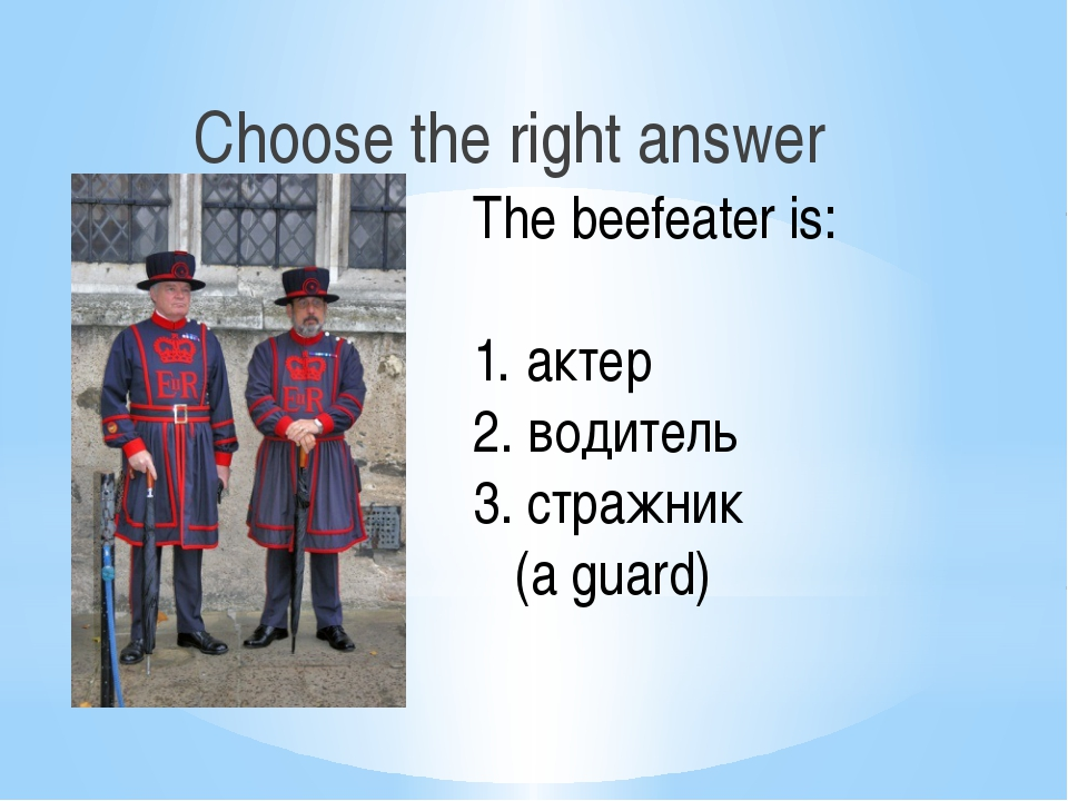 Choose the right answer The beefeater is: актер водитель 3. стражник (a guard)