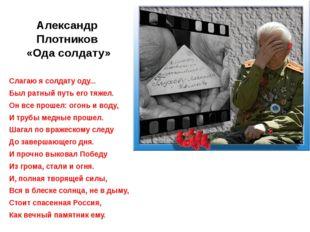 Александр Плотников «Ода солдату» Слагаю я солдату оду... Был ратный путь его