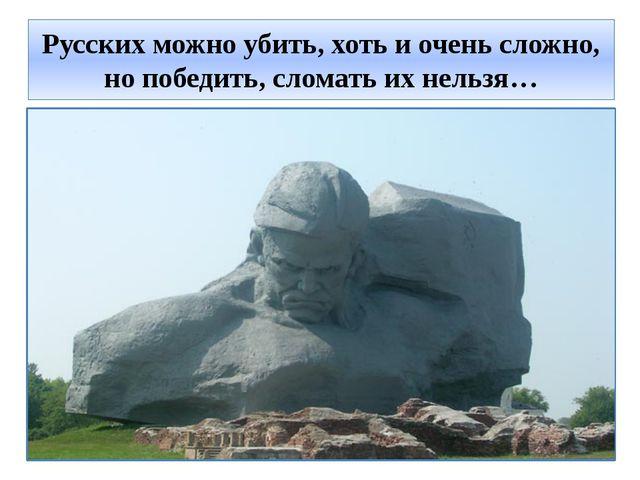 Русских можно убить, хоть и очень сложно, но победить, сломать их нельзя…