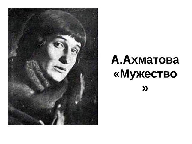 А.Ахматова «Мужество»