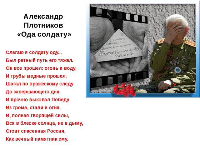 Александр Плотников «Ода солдату» Слагаю я солдату оду... Был ратный путь его...