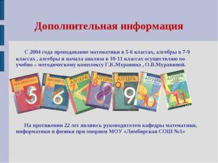 Дополнительная информация С 2004 года преподавание математики в 5-6 классах,