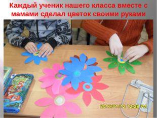 Каждый ученик нашего класса вместе с мамами сделал цветок своими руками