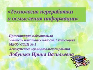 «Технология переработки и осмысления информации» Презентацию подготовила Учи