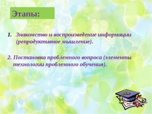 Этапы: Знакомство и воспроизведение информации (репродуктивное мышление). 2.