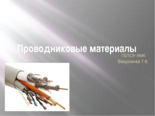 Проводниковые материалы ГБПОУ КМК Вахромова Т.В.