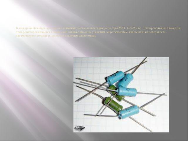 В электронной аппаратуре широко применяют металлопленочные резисторы МЛТ, С2-...