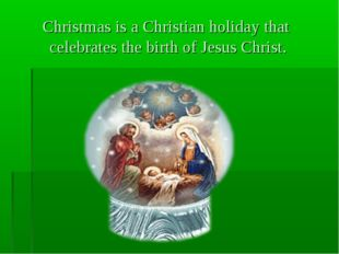 Christmas is a Christian holiday that celebrates the birth of Jesus Christ.