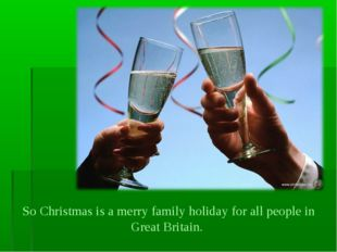 So Christmas is a merry family holiday for all people in Great Britain.