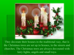 They decorate their houses in the traditional way, that is the Christmas tree