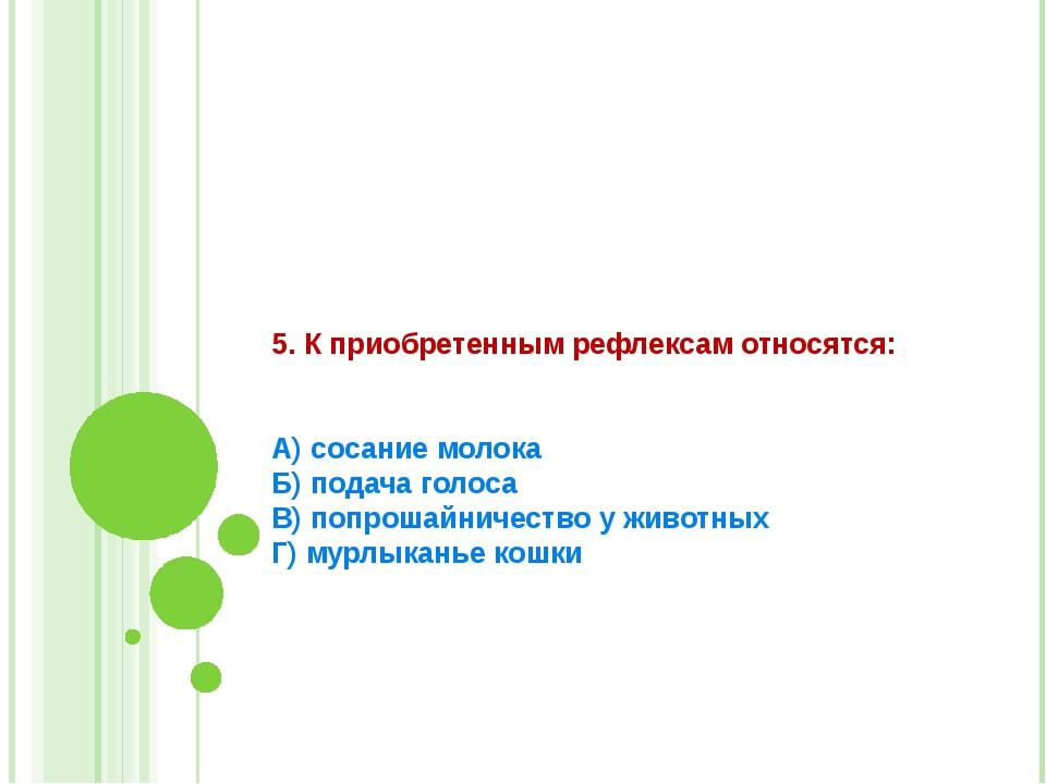 5. К приобретенным рефлексам относятся:   А) сосание молока Б) подача голоса...