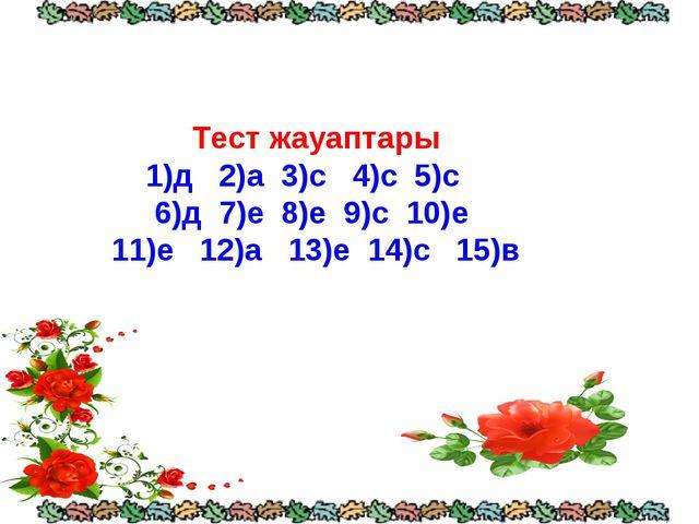 Тест жауаптары 1)д 2)а 3)с 4)с 5)с 6)д 7)е 8)е 9)с 10)е 11)е 12)а 13)е 14)с...