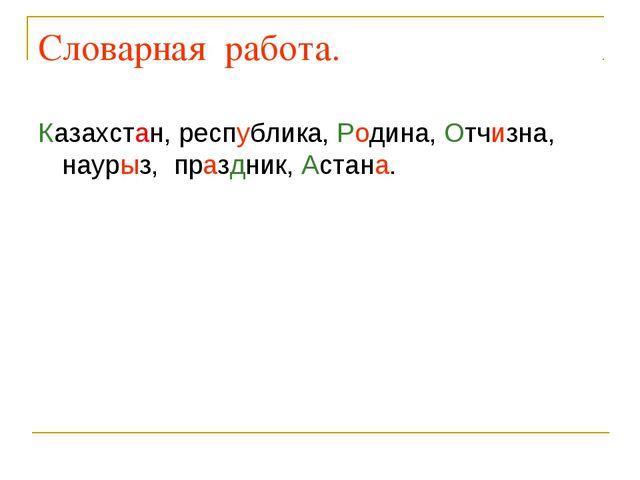 Словарная работа. Казахстан, республика, Родина, Отчизна, наурыз, праздник, А...