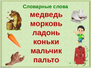 Словарные слова медведь морковь ладонь коньки мальчик пальто