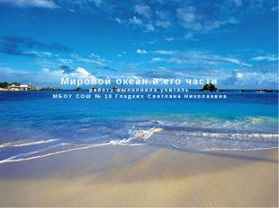 Мировой океан и его части работу выполнила учитель МБОУ СОШ № 10 Гладких Свет