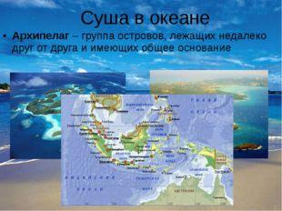 Суша в океане Архипелаг – группа островов, лежащих недалеко друг от друга и и