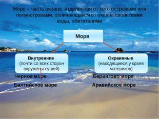 Море – часть океана, отделенная от него островами или полуостровами, отличающ