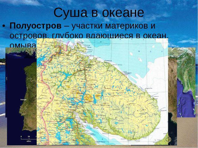 Суша в океане Полуостров – участки материков и островов, глубоко вдающиеся в...