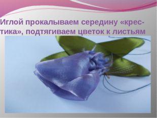 Иглой прокалываем середину «крес-тика», подтягиваем цветок к листьям