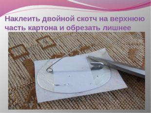 Наклеить двойной скотч на верхнюю часть картона и обрезать лишнее