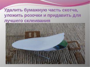 Удалить бумажную часть скотча, уложить розочки и придавить для лучшего склеив