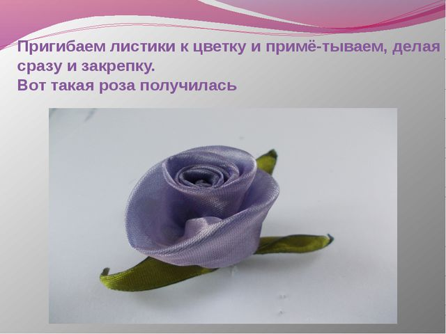 Пригибаем листики к цветку и примё-тываем, делая сразу и закрепку. Вот такая...