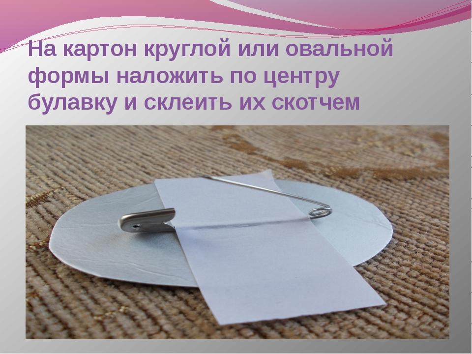 На картон круглой или овальной формы наложить по центру булавку и склеить их...