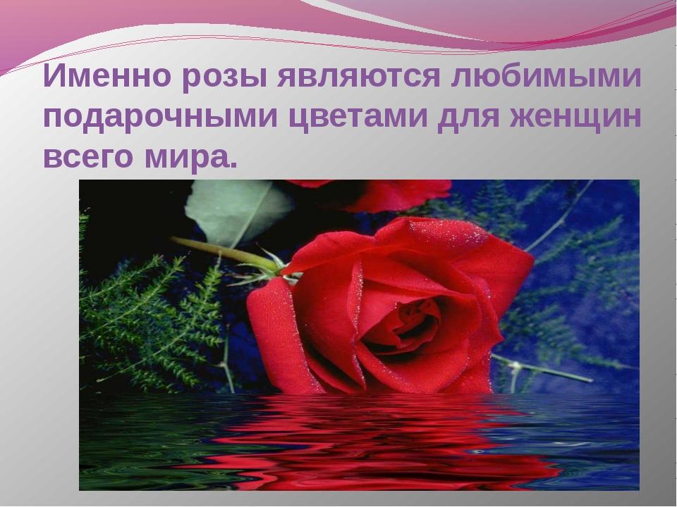 Именно розы являются любимыми подарочными цветами для женщин всего мира.