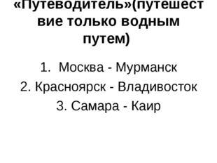 «Путеводитель»(путешествие только водным путем) 1. Москва - Мурманск 2. Красн