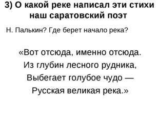 3) О какой реке написал эти стихи наш саратовский поэт Н. Палькин? Где берет