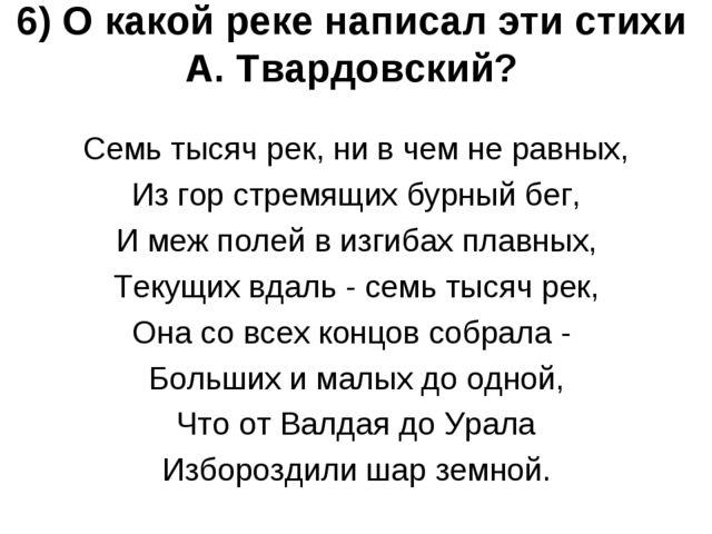 6) О какой реке написал эти стихи А. Твардовский? Семь тысяч рек, ни в чем не...