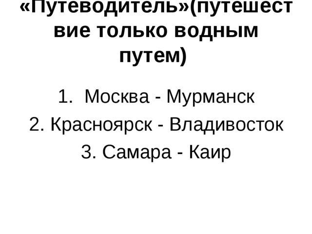 «Путеводитель»(путешествие только водным путем) 1. Москва - Мурманск 2. Красн...