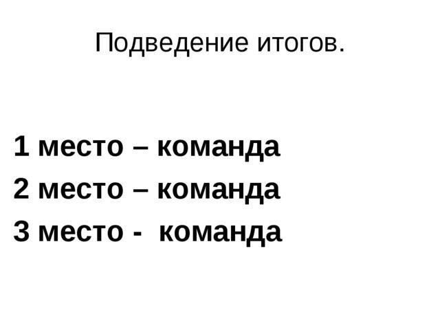 Подведение итогов. 1 место – команда 2 место – команда 3 место - команда