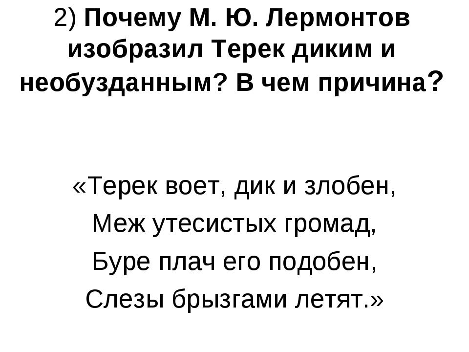 2) Почему М. Ю. Лермонтов изобразил Терек диким и необузданным? В чем причина...