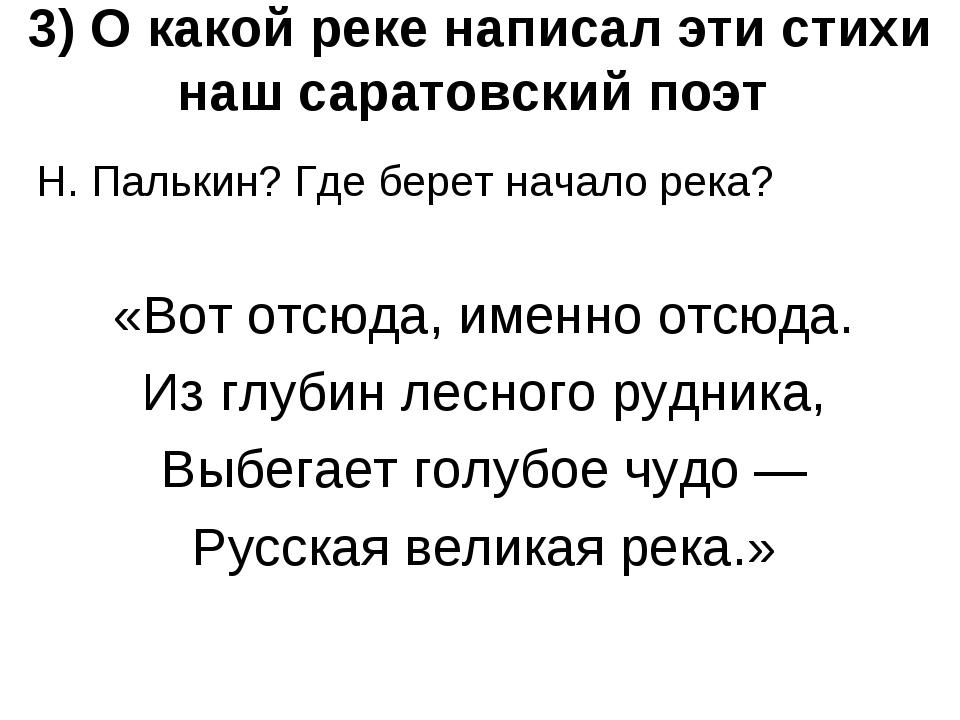 3) О какой реке написал эти стихи наш саратовский поэт Н. Палькин? Где берет...
