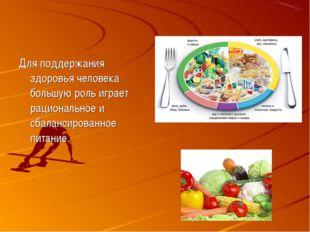 Для поддержания здоровья человека большую роль играет рациональное и сбаланси